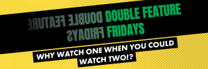 Double Feature Fridays